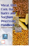 Wheat Rice Corn Oat Barley and Sorghum Processing Handbook