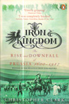 Iron Kingdom The Rise and Downfall of Prussia 1600 1947