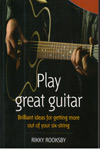 Play Great Guitar Brilliant Ideas for Getting More Out of Your Six String