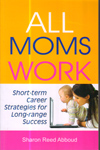 All Moms Work Short Term Career Strategies for Long Range Success