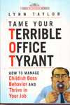 Tame Your Terrible Office Tyrant : How to Manage Childish Boss Behavior and Thrive in Your Job