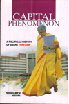 Capital Phenomenon A Political History of Delhi 1998 to 2009