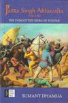 Jassa Singh Ahluwalia 1718-1783 the Forgotten Hero of Punjab