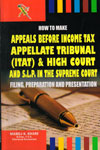How To Make Appeals Before Income Tax Applellate Tribunal (ITAT) and High Court And S L P in the Supreme Court Filing Preparation and Presentation
