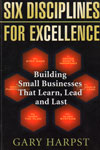 Six Disciplines for Excellence Building Small Businesses that Learn Lead and Last