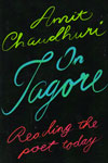 On Tagore Reading the Poet Today