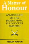 A Matter of Honour an Account of the Indian Army its Officers and Men