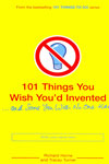 101 Things You Wish Youd Invented and Some You Wish No One Had