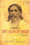 Situating Sri Aurobindo A Reader