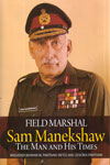 Field Marshal Sam Manekshaw the Man and His Times