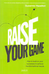 Raise Your Game How To Build On Your Successes To Achieve Transformational Results
