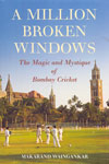 A Million Broken Windows The Magic And Mystique Of Bombay Cricket