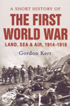 A Short History of The First World War Land Sea and Air 1914-1918