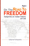 On the Road to Freedom Footprints on Indian History 1877-1936 Part I