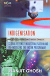 Indigenisation Key to Self-Sufficiency and Strategic Capability Global Defence Industrialisation and Re-Modeling the Indian Programme
