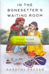 In the Bonesetters Waiting Room Travels Through Indian Medicine