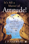 Its All a Matter of Attitude and Other Stories That Will Make You Happier and Healthier