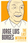 Jorge Luis Borges the Last Interview and Other Conversations
