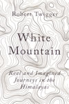 White Mountain Real and Imagined Journeys in the Himalayas