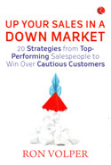 Up Your Sales in a Down Market 20 Strategies From Top Performing Salespeople to Win Over Cautious Customers
