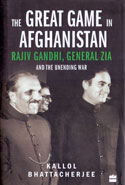 The Great Game in Afghanistan Rajiv Gandhi General Zia and the Unending War