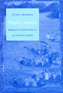 Mughal Arcadia Persian Literature in an Indian Court