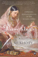 Daughters of the Sun Empresses Queens and Begums of the Mughal Empire