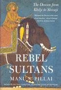 Rebel Sultans the Deccan From Khilji to Shivaji