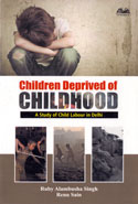 Children Deprived of Childhood a Study of Child Labour in Delhi