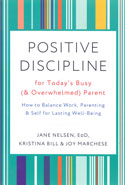Positive Discipline for Todays Busy and Overwhelmed Parent How to Balance Work Parenting and Self for Lasting Well Being