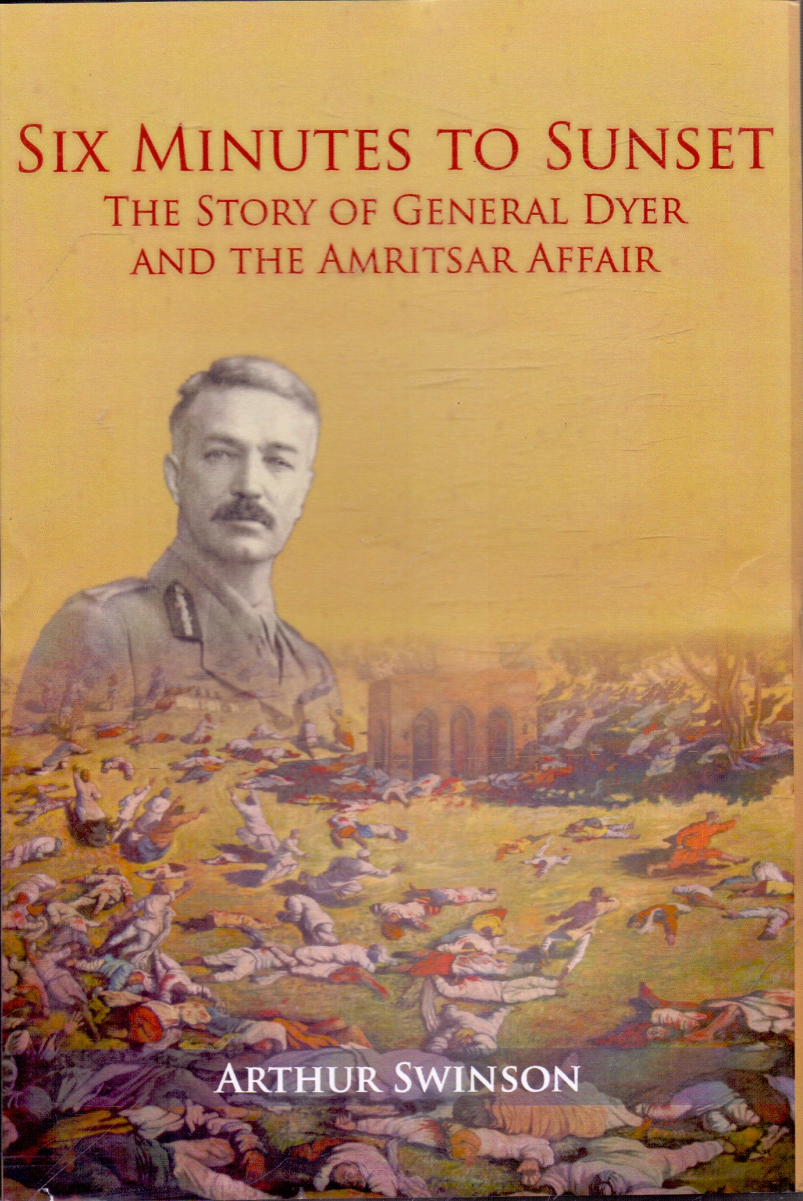Six Minutes to Sunset The Story of General Dyer and the Amritsar Affair